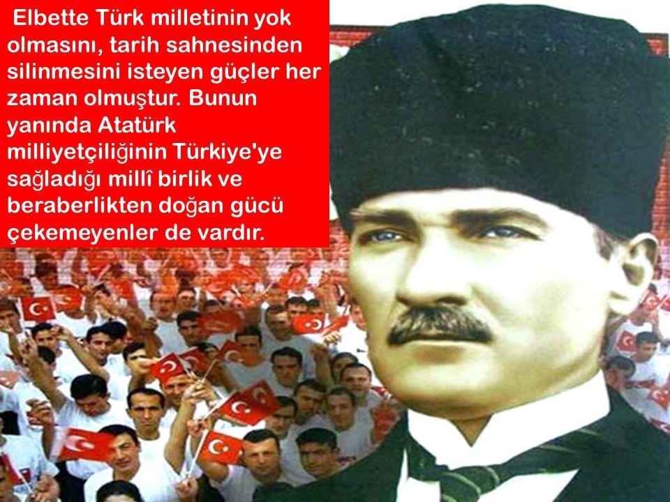 Elbette Türk milletinin yok olmasını, tarih sahnesinden silinmesini isteyen güçler her zaman olmuştur.