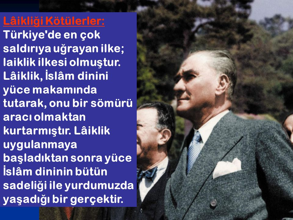 Lâikliği Kötülerler: Türkiye de en çok saldırıya uğrayan ilke; laiklik ilkesi olmuştur.