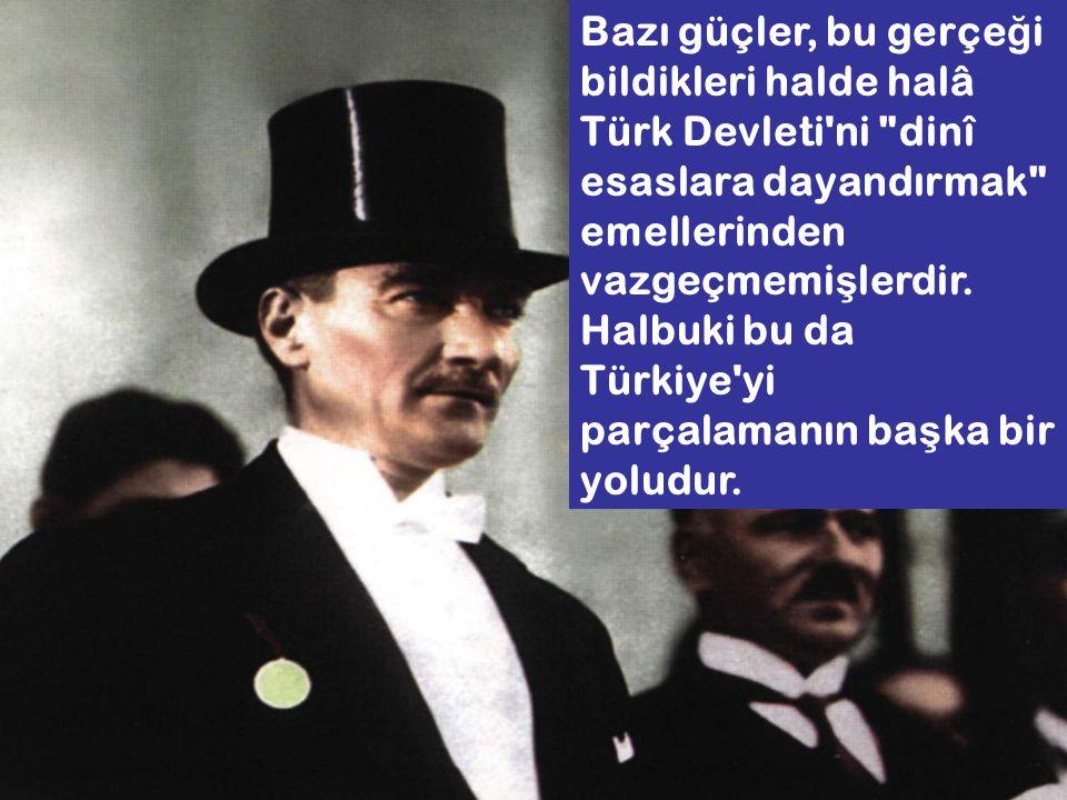 Bazı güçler, bu gerçeği bildikleri halde halâ Türk Devleti ni dinî esaslara dayandırmak emellerinden vazgeçmemişlerdir.
