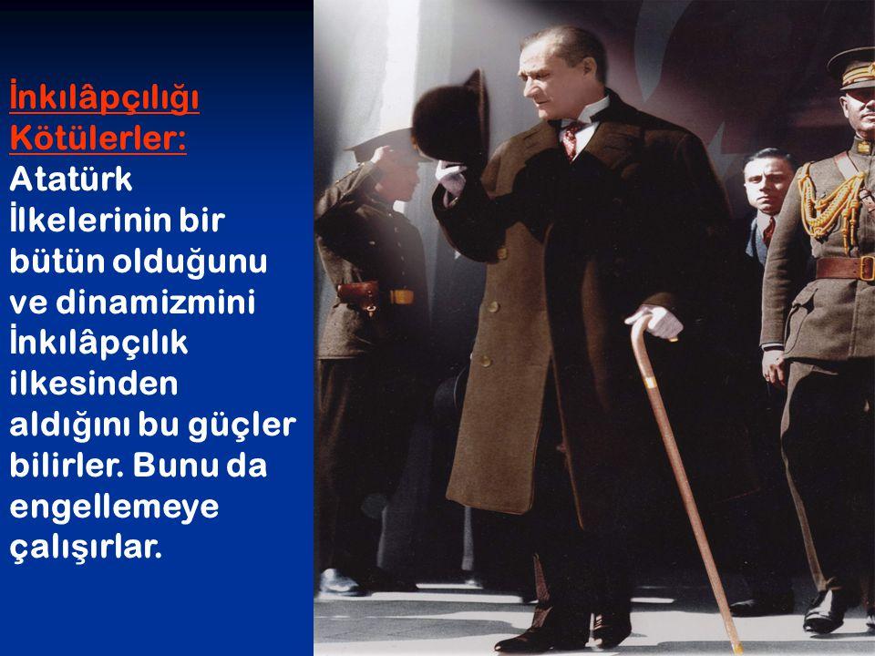 İnkılâpçılığı Kötülerler: Atatürk İlkelerinin bir bütün olduğunu ve dinamizmini İnkılâpçılık ilkesinden aldığını bu güçler bilirler.
