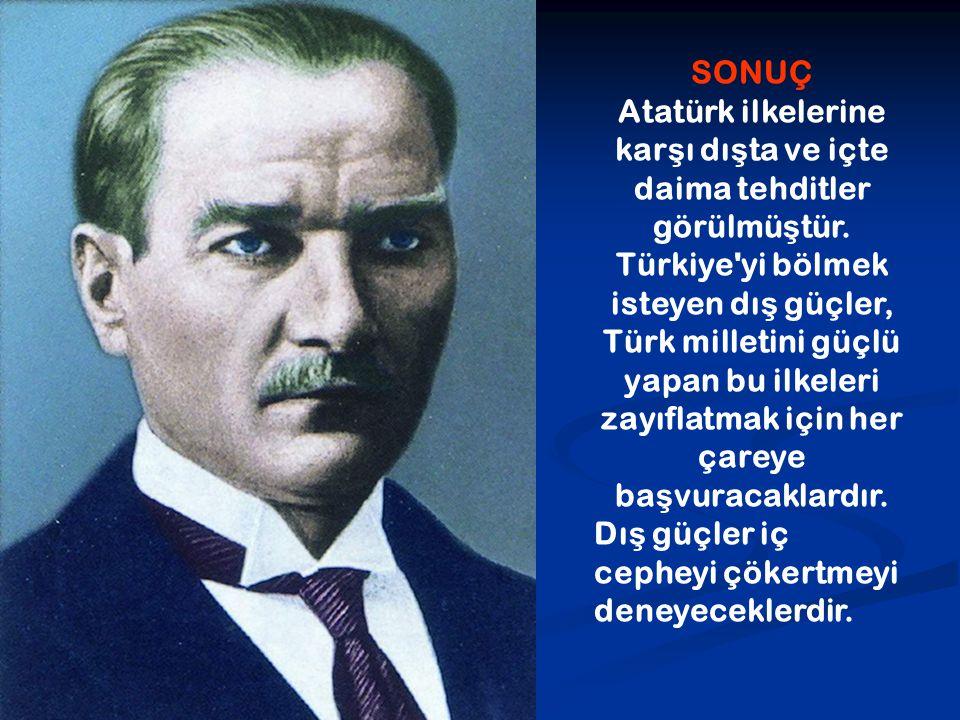 SONUÇ Atatürk ilkelerine karşı dışta ve içte daima tehditler görülmüştür. Türkiye yi bölmek isteyen dış güçler, Türk milletini güçlü yapan bu ilkeleri zayıflatmak için her çareye başvuracaklardır.