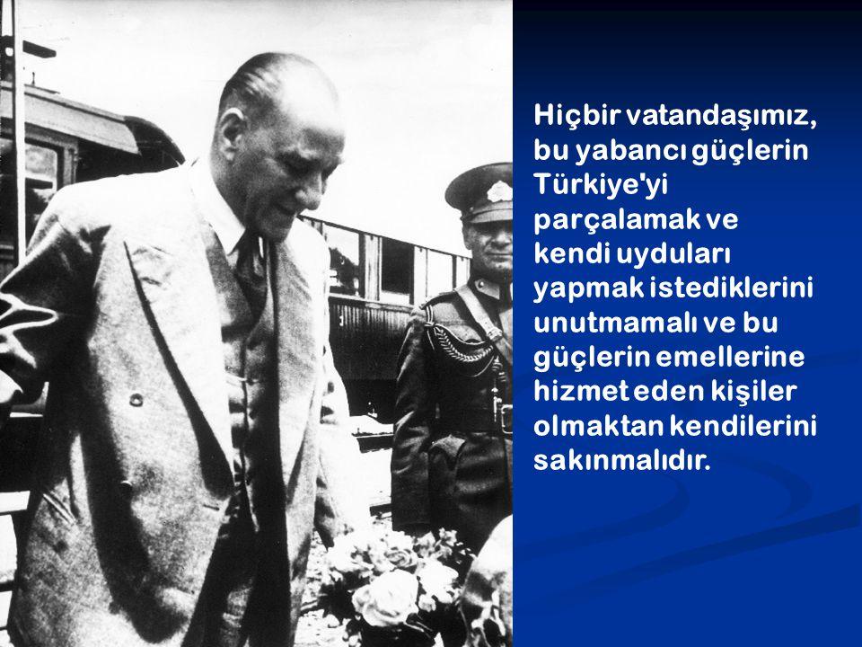 Hiçbir vatandaşımız, bu yabancı güçlerin Türkiye yi parçalamak ve kendi uyduları yapmak istediklerini unutmamalı ve bu güçlerin emellerine hizmet eden kişiler olmaktan kendilerini sakınmalıdır.