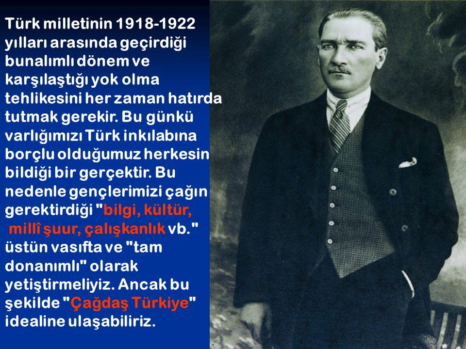 Türk milletinin 1918-1922 yılları arasında geçirdiği bunalımlı dönem ve karşılaştığı yok olma tehlikesini her zaman hatırda tutmak gerekir. Bu günkü varlığımızı Türk inkılabına borçlu olduğumuz herkesin bildiği bir gerçektir. Bu nedenle gençlerimizi çağın gerektirdiği bilgi, kültür,