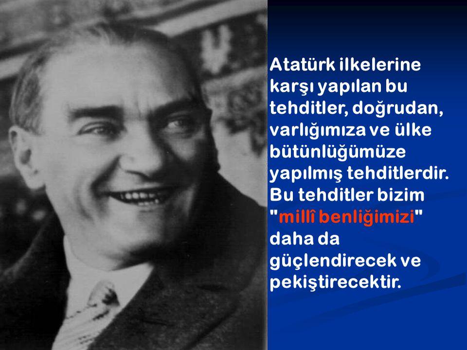 Atatürk ilkelerine karşı yapılan bu tehditler, doğrudan, varlığımıza ve ülke bütünlüğümüze yapılmış tehditlerdir.