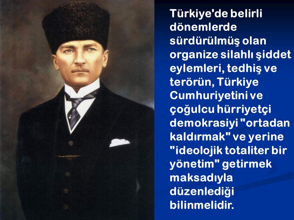 Türkiye de belirli dönemlerde sürdürülmüş olan organize silahlı şiddet eylemleri, tedhiş ve terörün, Türkiye Cumhuriyetini ve çoğulcu hürriyetçi demokrasiyi ortadan kaldırmak ve yerine ideolojik totaliter bir yönetim getirmek maksadıyla düzenlediği bilinmelidir.