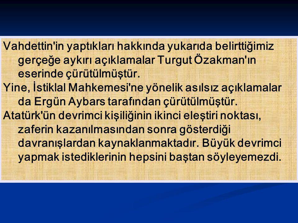 Vahdettin in yaptıkları hakkında yukarıda belirttiğimiz gerçeğe aykırı açıklamalar Turgut Özakman ın eserinde çürütülmüştür.