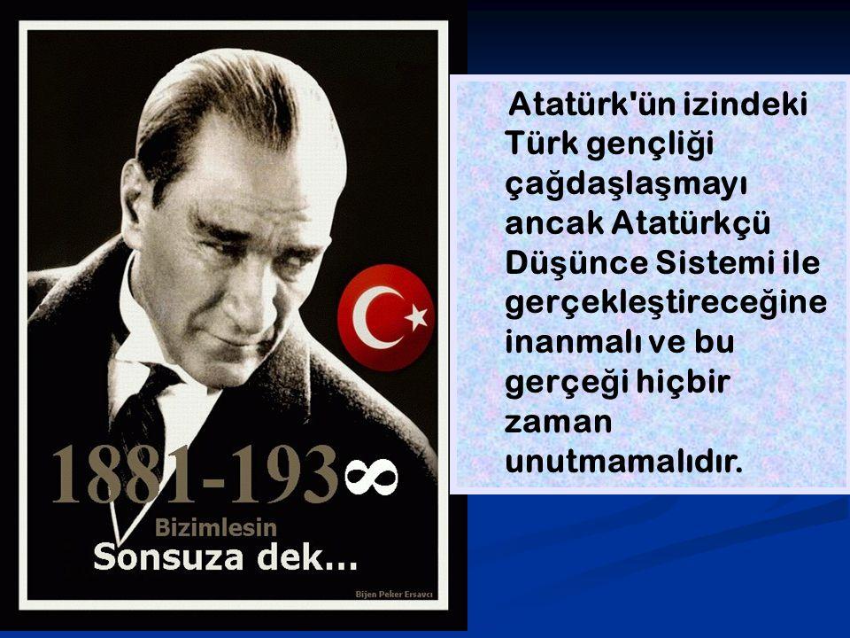 Atatürk ün izindeki Türk gençliği çağdaşlaşmayı ancak Atatürkçü Düşünce Sistemi ile gerçekleştireceğine inanmalı ve bu gerçeği hiçbir zaman unutmamalıdır.