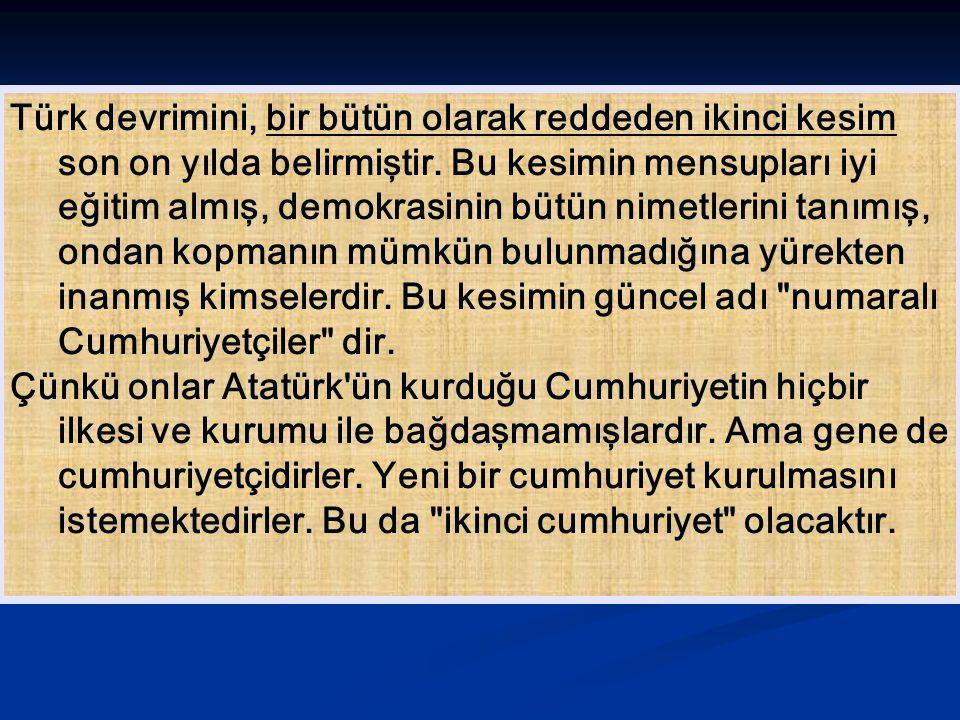 Türk devrimini, bir bütün olarak reddeden ikinci kesim son on yılda belirmiştir. Bu kesimin mensupları iyi eğitim almış, demokrasinin bütün nimetlerini tanımış, ondan kopmanın mümkün bulunmadığına yürekten inanmış kimselerdir. Bu kesimin güncel adı numaralı Cumhuriyetçiler dir.