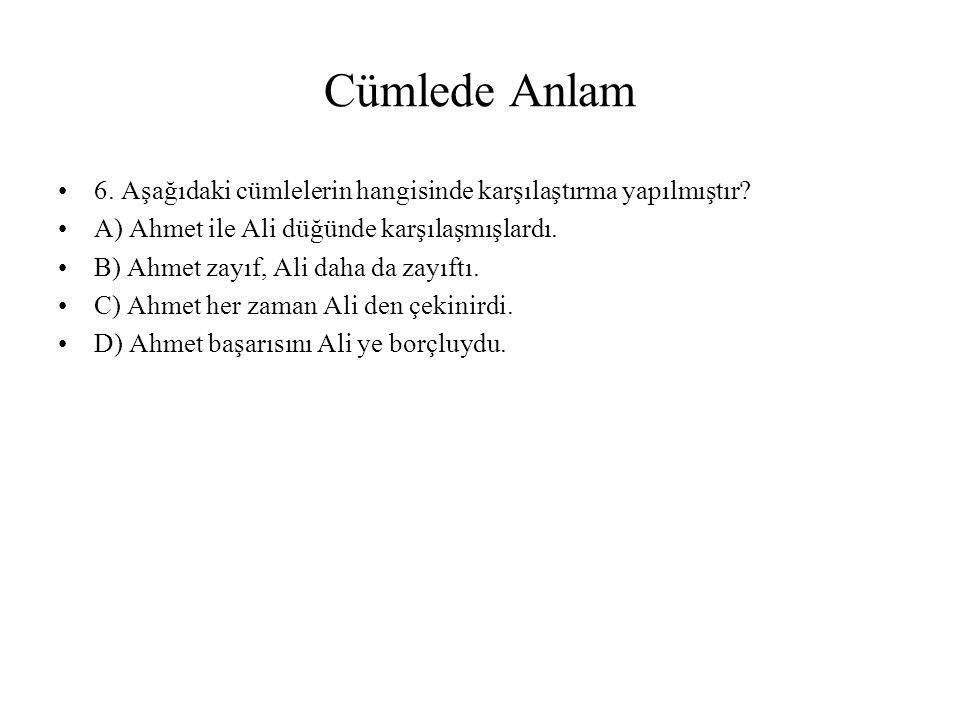 Cümlede Anlam 6. Aşağıdaki cümlelerin hangisinde karşılaştırma yapılmıştır A) Ahmet ile Ali düğünde karşılaşmışlardı.