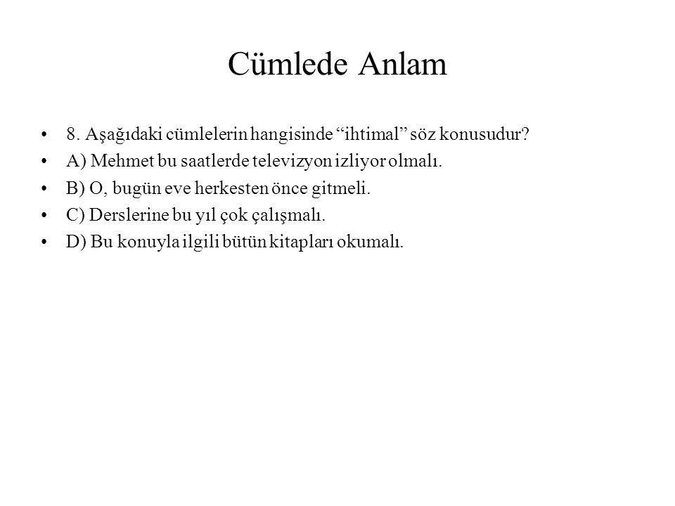 Cümlede Anlam 8. Aşağıdaki cümlelerin hangisinde ihtimal söz konusudur A) Mehmet bu saatlerde televizyon izliyor olmalı.