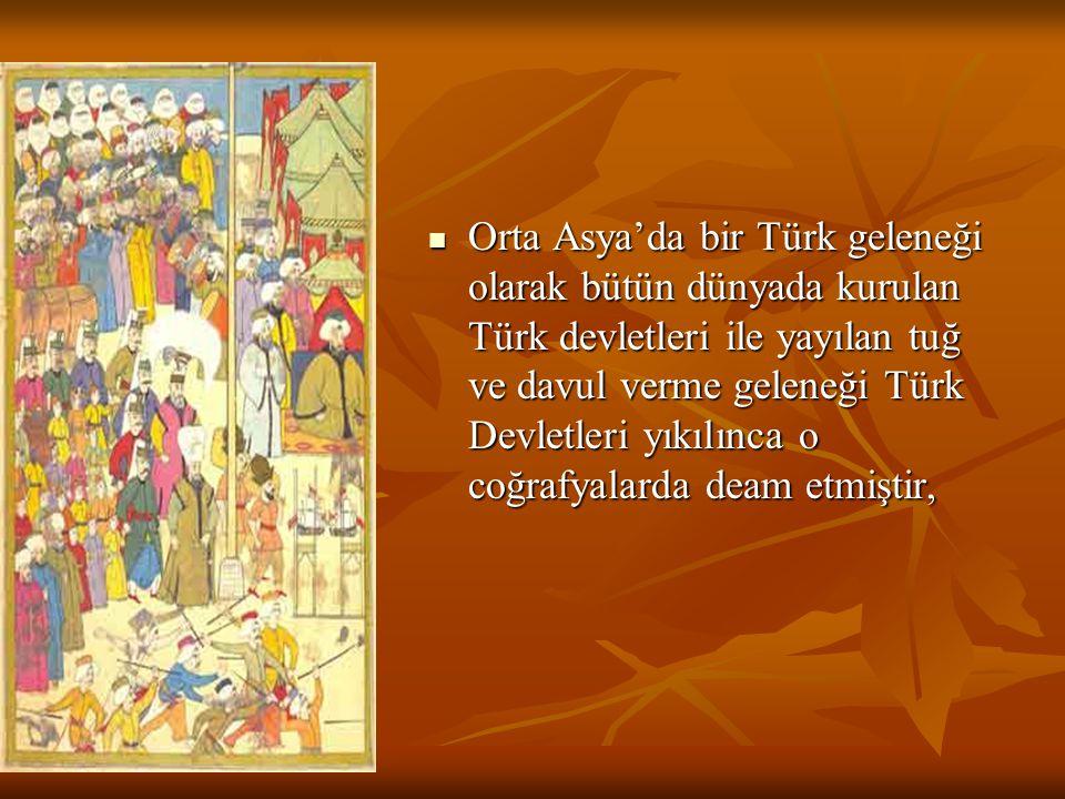 Orta Asya'da bir Türk geleneği olarak bütün dünyada kurulan Türk devletleri ile yayılan tuğ ve davul verme geleneği Türk Devletleri yıkılınca o coğrafyalarda deam etmiştir,