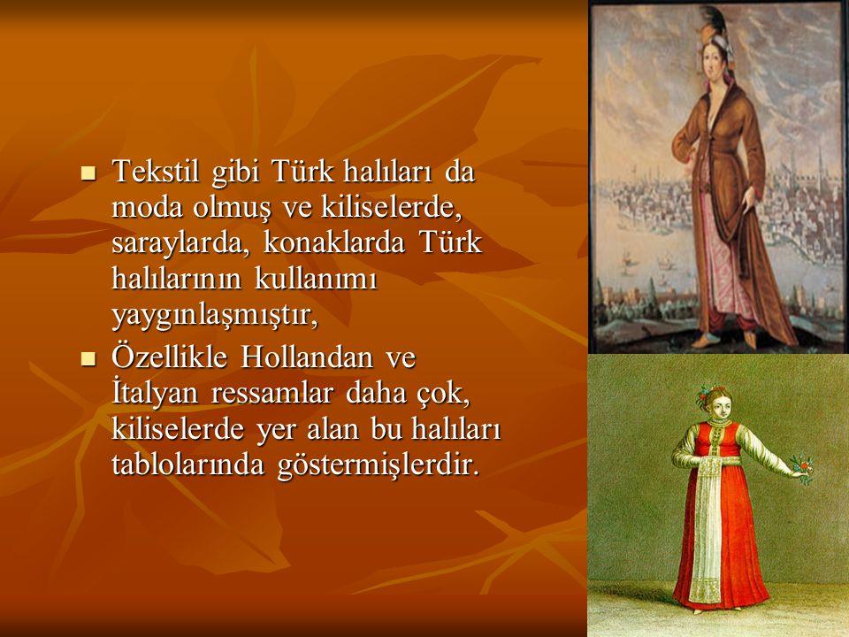 Tekstil gibi Türk halıları da moda olmuş ve kiliselerde, saraylarda, konaklarda Türk halılarının kullanımı yaygınlaşmıştır,