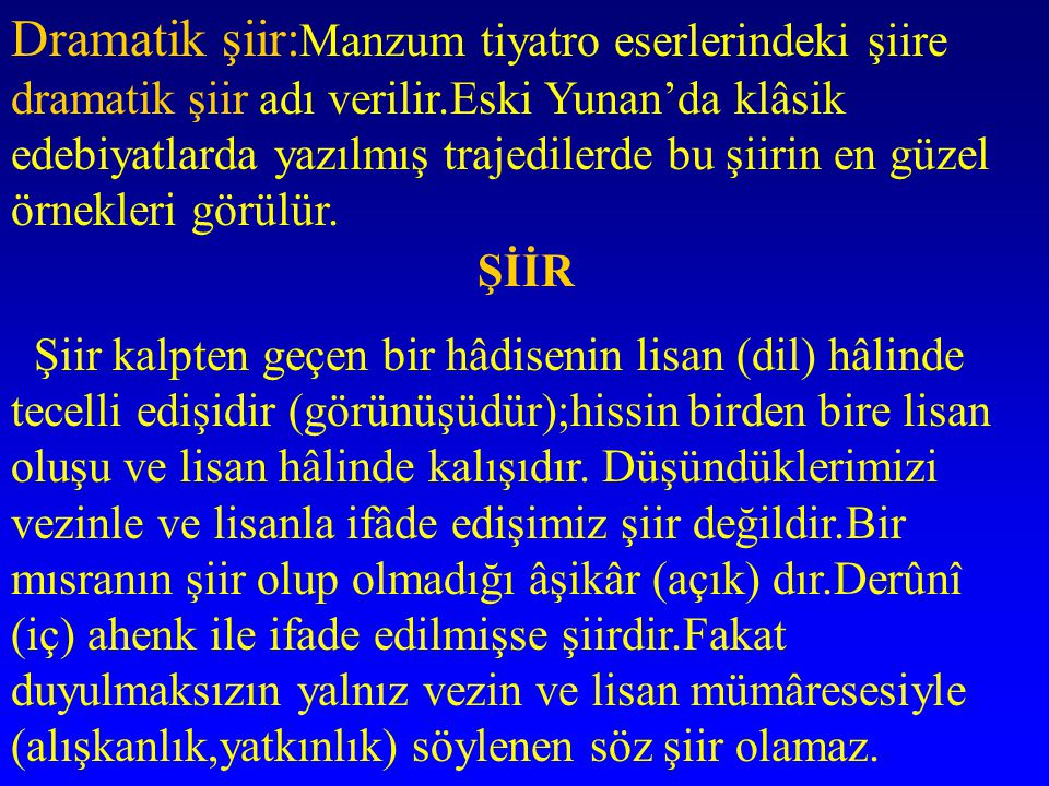 Dramatik şiir:Manzum tiyatro eserlerindeki şiire dramatik şiir adı verilir.Eski Yunan'da klâsik edebiyatlarda yazılmış trajedilerde bu şiirin en güzel örnekleri görülür.