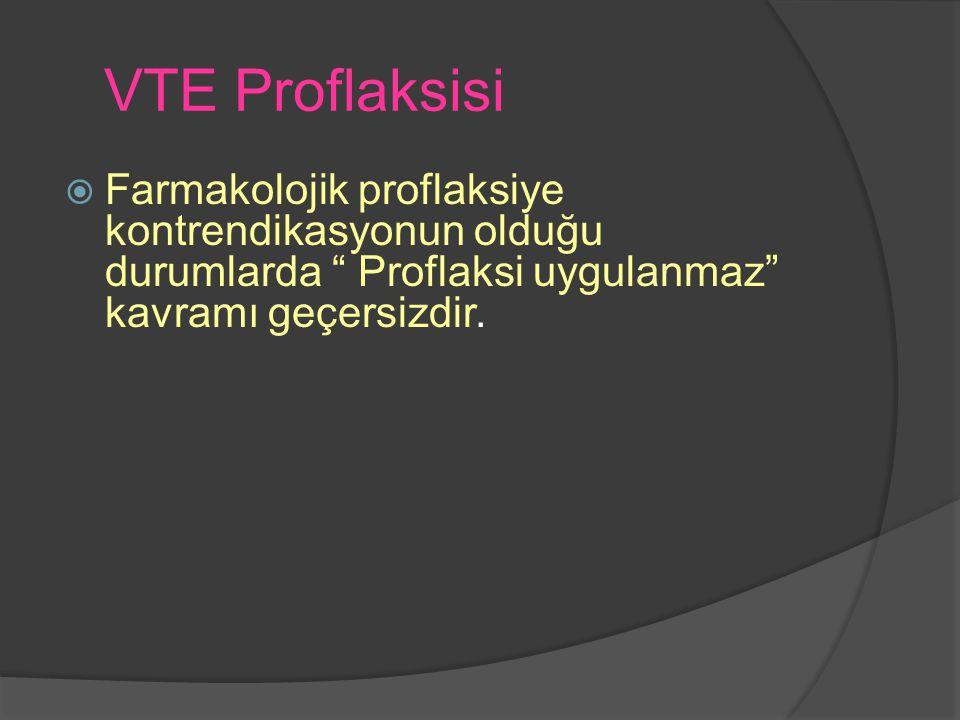 VTE Proflaksisi Farmakolojik proflaksiye kontrendikasyonun olduğu durumlarda Proflaksi uygulanmaz kavramı geçersizdir.
