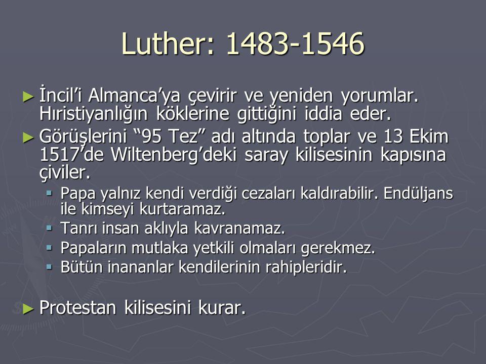 Luther: 1483-1546 İncil'i Almanca'ya çevirir ve yeniden yorumlar. Hıristiyanlığın köklerine gittiğini iddia eder.