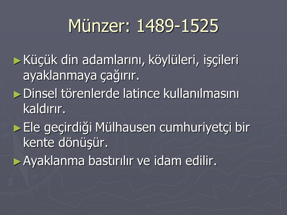 Münzer: 1489-1525 Küçük din adamlarını, köylüleri, işçileri ayaklanmaya çağırır. Dinsel törenlerde latince kullanılmasını kaldırır.