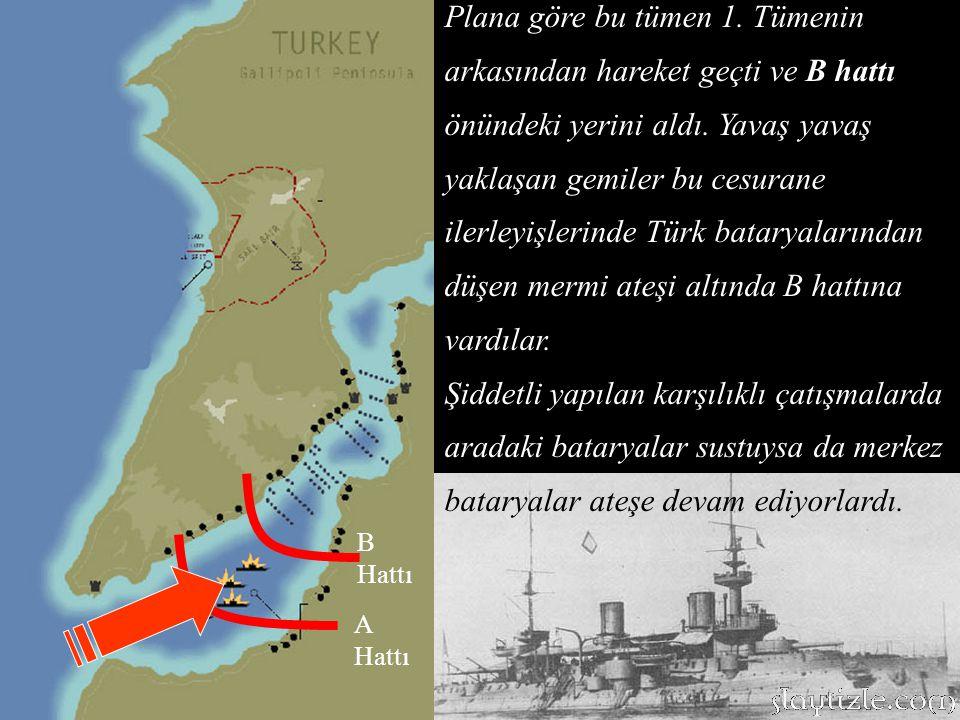 Plana göre bu tümen 1. Tümenin arkasından hareket geçti ve B hattı önündeki yerini aldı. Yavaş yavaş yaklaşan gemiler bu cesurane ilerleyişlerinde Türk bataryalarından düşen mermi ateşi altında B hattına vardılar.