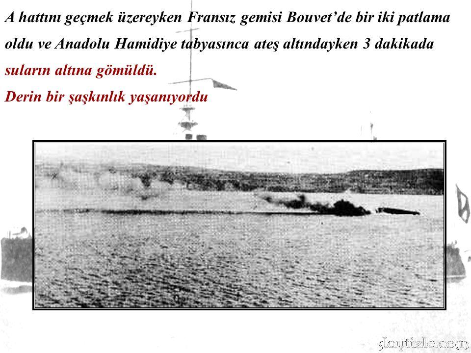 A hattını geçmek üzereyken Fransız gemisi Bouvet'de bir iki patlama oldu ve Anadolu Hamidiye tabyasınca ateş altındayken 3 dakikada suların altına gömüldü.