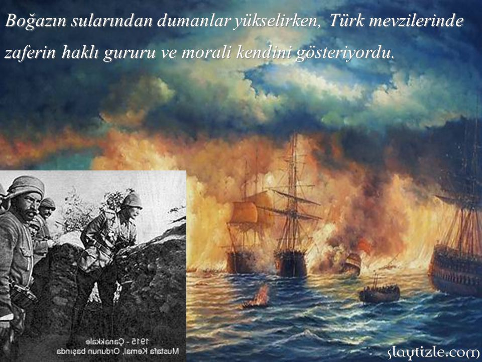 Boğazın sularından dumanlar yükselirken, Türk mevzilerinde zaferin haklı gururu ve morali kendini gösteriyordu.