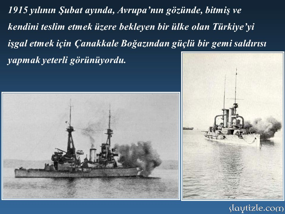 1915 yılının Şubat ayında, Avrupa'nın gözünde, bitmiş ve kendini teslim etmek üzere bekleyen bir ülke olan Türkiye'yi işgal etmek için Çanakkale Boğazından güçlü bir gemi saldırısı yapmak yeterli görünüyordu.