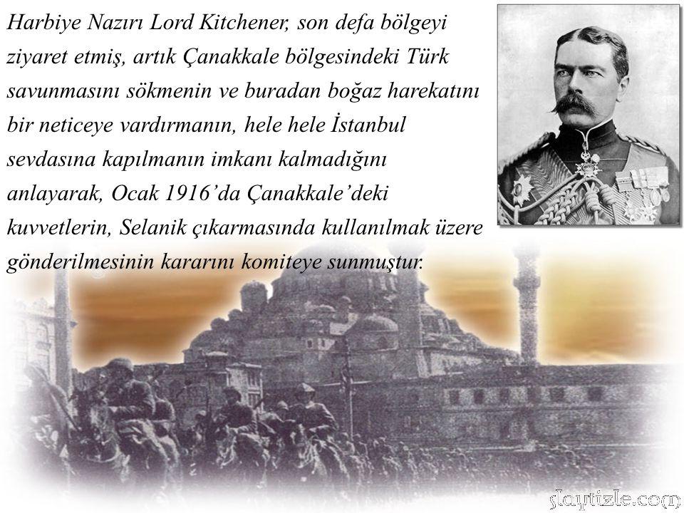 Harbiye Nazırı Lord Kitchener, son defa bölgeyi ziyaret etmiş, artık Çanakkale bölgesindeki Türk savunmasını sökmenin ve buradan boğaz harekatını bir neticeye vardırmanın, hele hele İstanbul sevdasına kapılmanın imkanı kalmadığını anlayarak, Ocak 1916'da Çanakkale'deki kuvvetlerin, Selanik çıkarmasında kullanılmak üzere gönderilmesinin kararını komiteye sunmuştur.