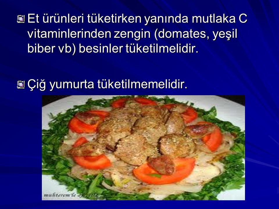 Et ürünleri tüketirken yanında mutlaka C vitaminlerinden zengin (domates, yeşil biber vb) besinler tüketilmelidir.