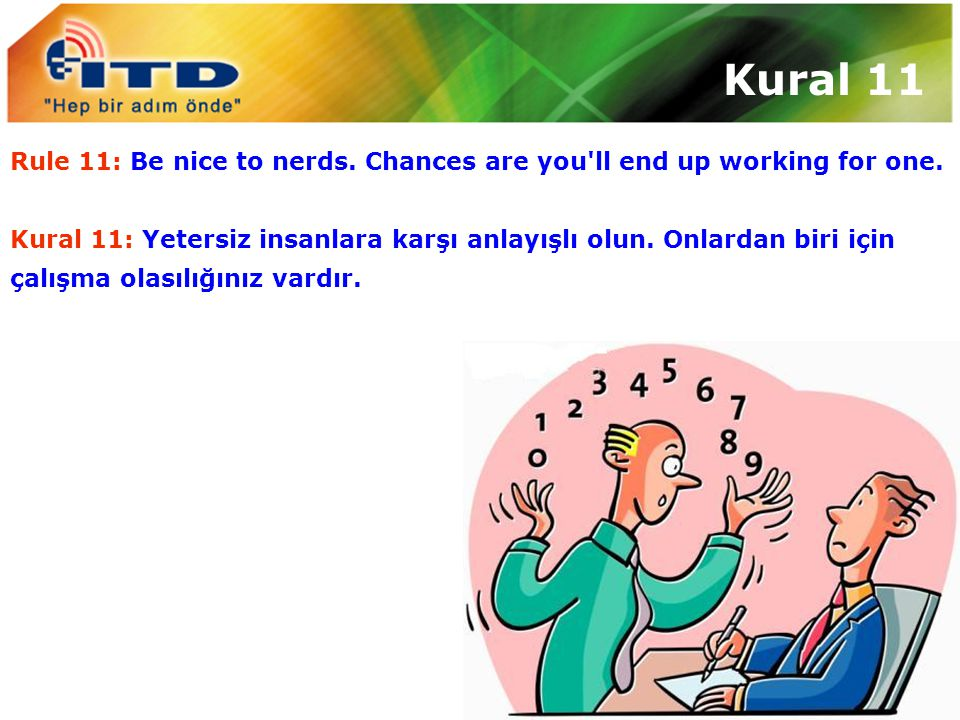 Kural 11 Rule 11: Be nice to nerds. Chances are you ll end up working for one.