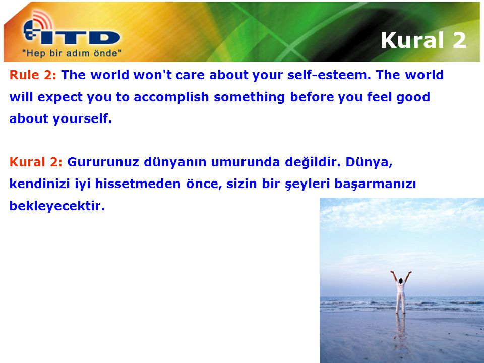 Kural 2 Rule 2: The world won t care about your self-esteem. The world will expect you to accomplish something before you feel good about yourself.