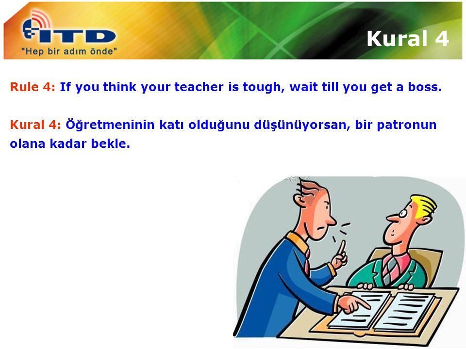 Kural 4 Rule 4: If you think your teacher is tough, wait till you get a boss. Kural 4: Öğretmeninin katı olduğunu düşünüyorsan, bir patronun.