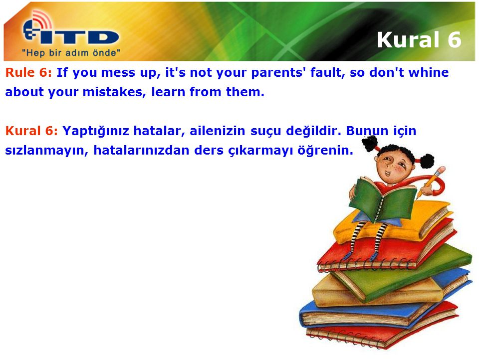 Kural 6 Rule 6: If you mess up, it s not your parents fault, so don t whine about your mistakes, learn from them.