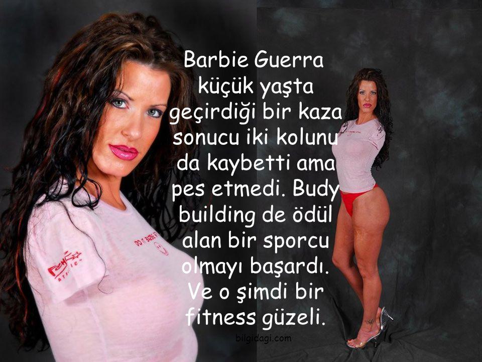 Barbie Guerra küçük yaşta geçirdiği bir kaza sonucu iki kolunu da kaybetti ama pes etmedi. Budy building de ödül alan bir sporcu olmayı başardı. Ve o şimdi bir fitness güzeli.