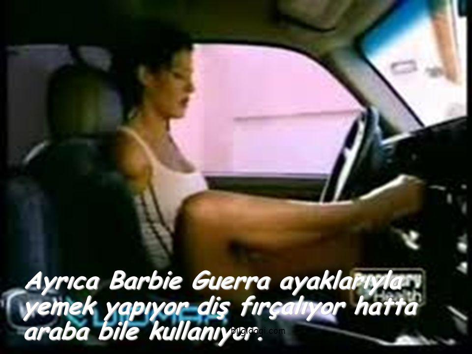 Ayrıca Barbie Guerra ayaklarıyla yemek yapıyor diş fırçalıyor hatta araba bile kullanıyor.