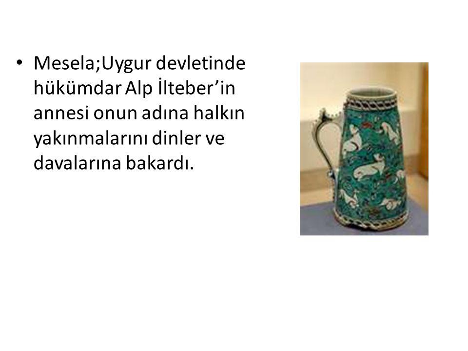 Mesela;Uygur devletinde hükümdar Alp İlteber'in annesi onun adına halkın yakınmalarını dinler ve davalarına bakardı.