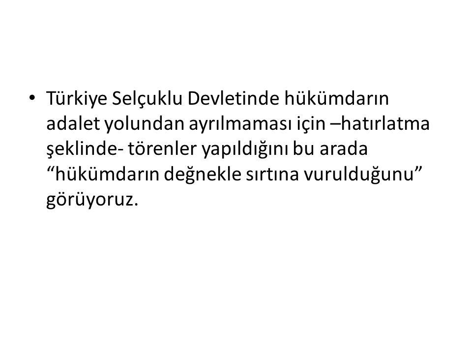 Türkiye Selçuklu Devletinde hükümdarın adalet yolundan ayrılmaması için –hatırlatma şeklinde- törenler yapıldığını bu arada hükümdarın değnekle sırtına vurulduğunu görüyoruz.