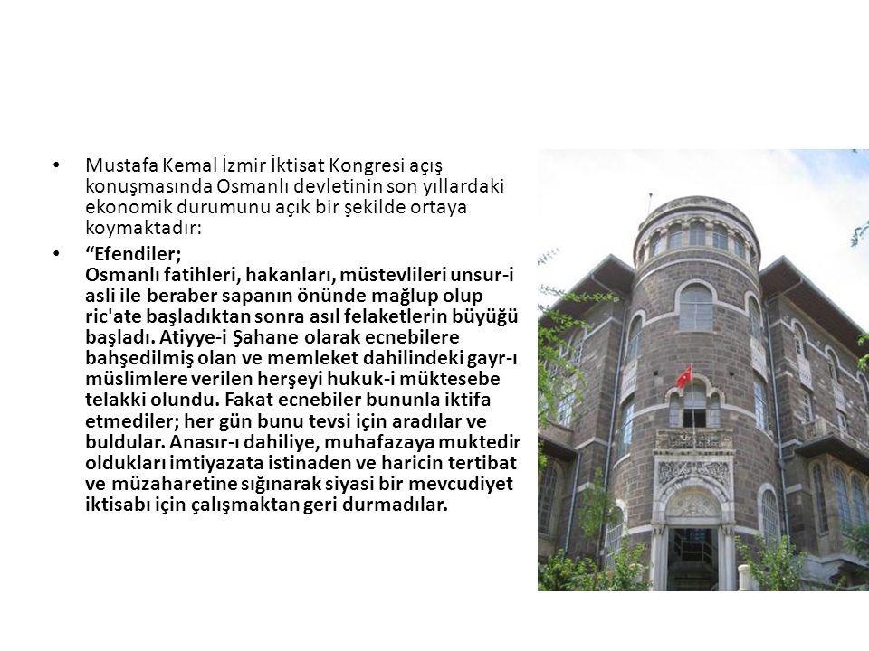 Mustafa Kemal İzmir İktisat Kongresi açış konuşmasında Osmanlı devletinin son yıllardaki ekonomik durumunu açık bir şekilde ortaya koymaktadır: