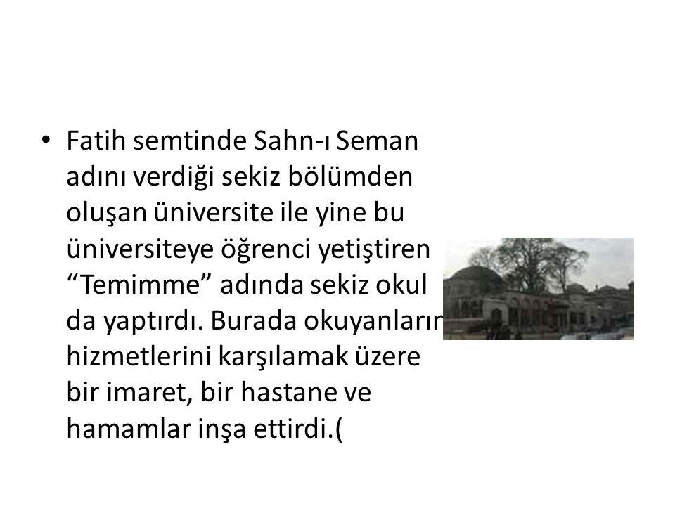 Fatih semtinde Sahn-ı Seman adını verdiği sekiz bölümden oluşan üniversite ile yine bu üniversiteye öğrenci yetiştiren Temimme adında sekiz okul da yaptırdı.