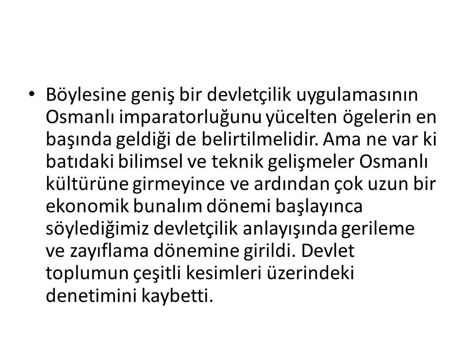 Böylesine geniş bir devletçilik uygulamasının Osmanlı imparatorluğunu yücelten ögelerin en başında geldiği de belirtilmelidir.