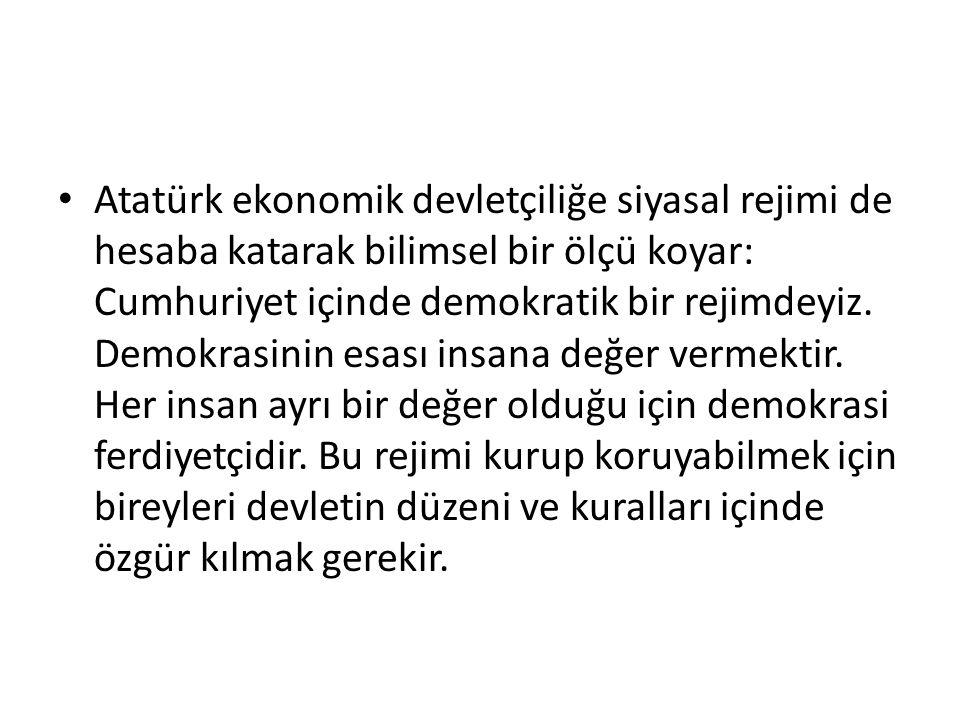 Atatürk ekonomik devletçiliğe siyasal rejimi de hesaba katarak bilimsel bir ölçü koyar: Cumhuriyet içinde demokratik bir rejimdeyiz.