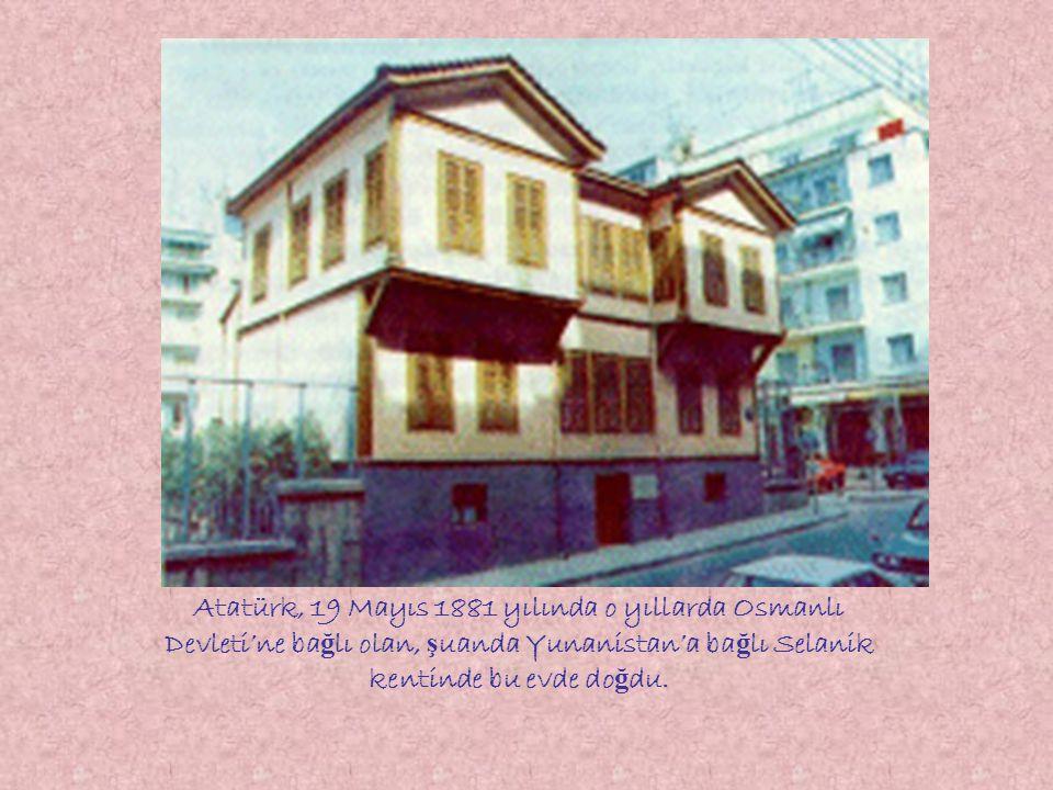 Atatürk, 19 Mayıs 1881 yılında o yıllarda Osmanlı Devleti'ne bağlı olan, şuanda Yunanistan'a bağlı Selanik kentinde bu evde doğdu.