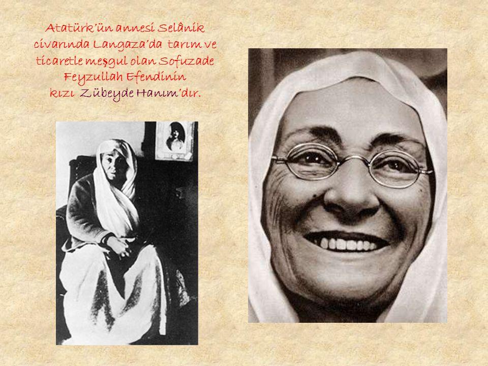 Atatürk'ün annesi Selânik civarında Langaza'da tarım ve ticaretle meşgul olan Sofuzade Feyzullah Efendinin kızı Zübeyde Hanım'dır.
