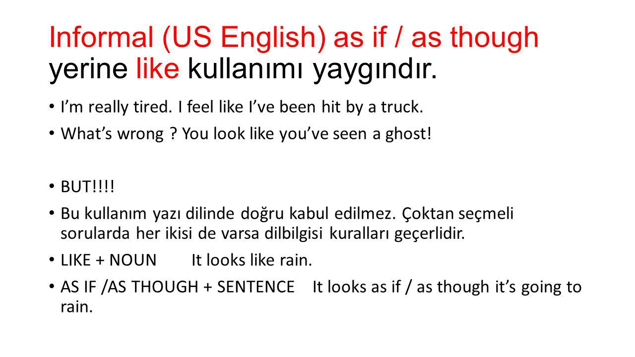 Informal (US English) as if / as though yerine like kullanımı yaygındır.