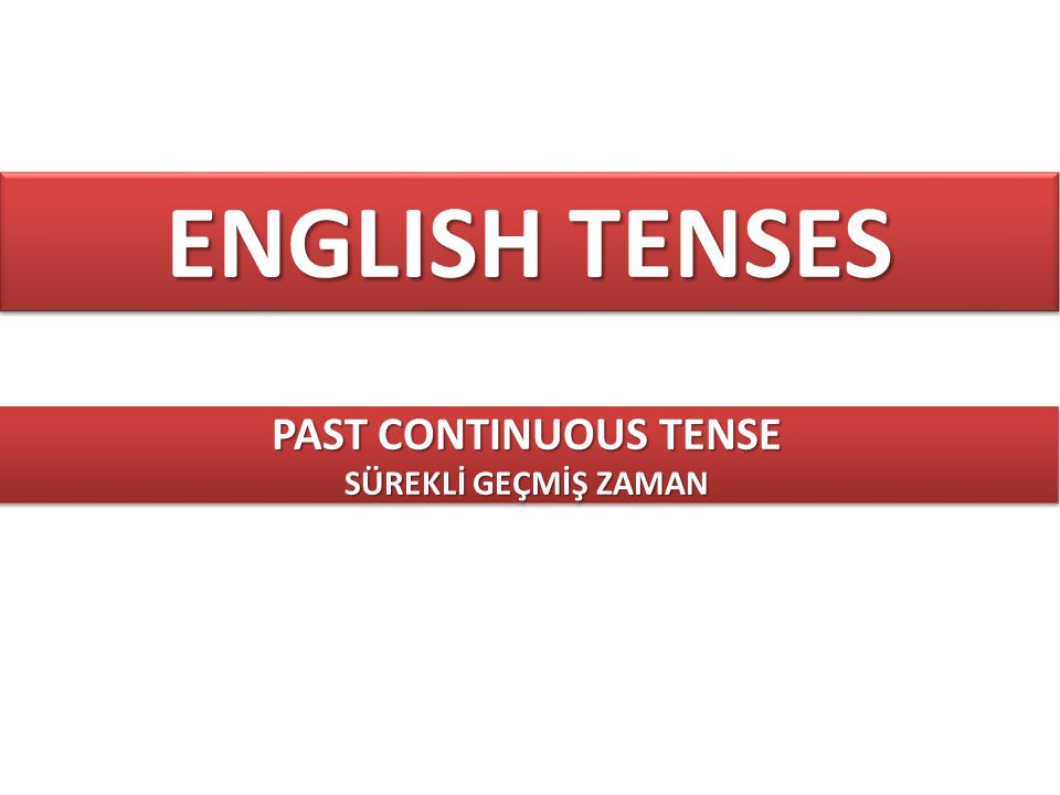 ENGLISH TENSES PAST CONTINUOUS TENSE SÜREKLİ GEÇMİŞ ZAMAN