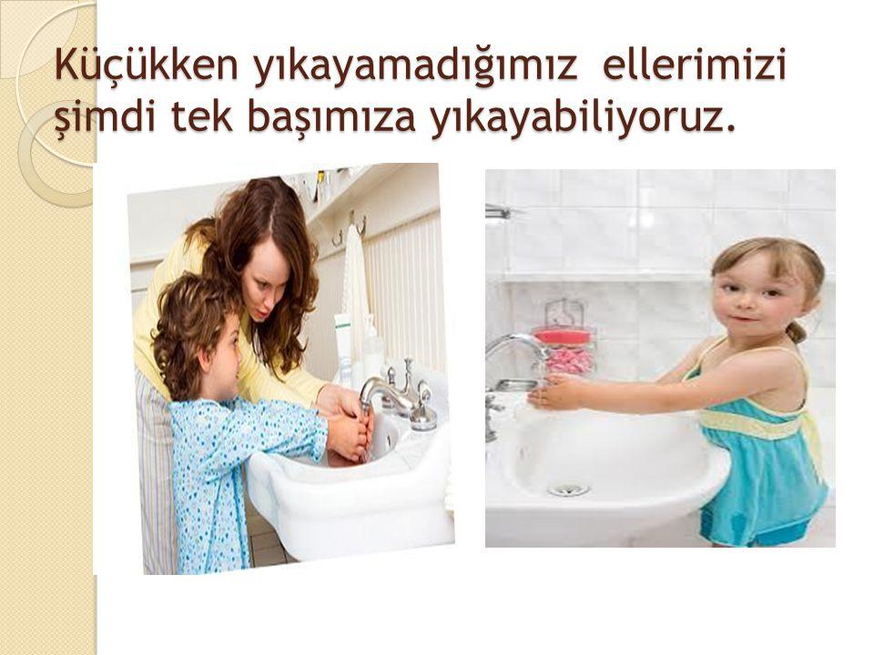 Küçükken yıkayamadığımız ellerimizi şimdi tek başımıza yıkayabiliyoruz.