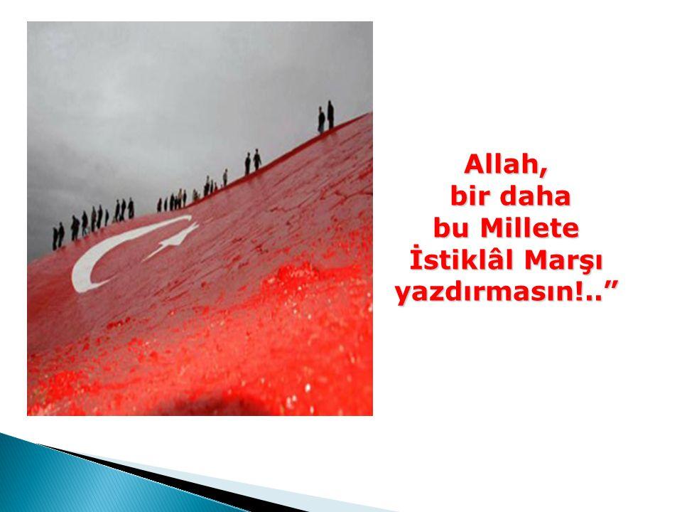 Allah, bir daha bu Millete İstiklâl Marşı yazdırmasın!..