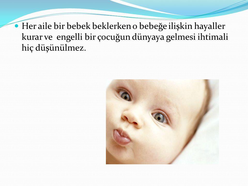 Her aile bir bebek beklerken o bebeğe ilişkin hayaller kurar ve engelli bir çocuğun dünyaya gelmesi ihtimali hiç düşünülmez.