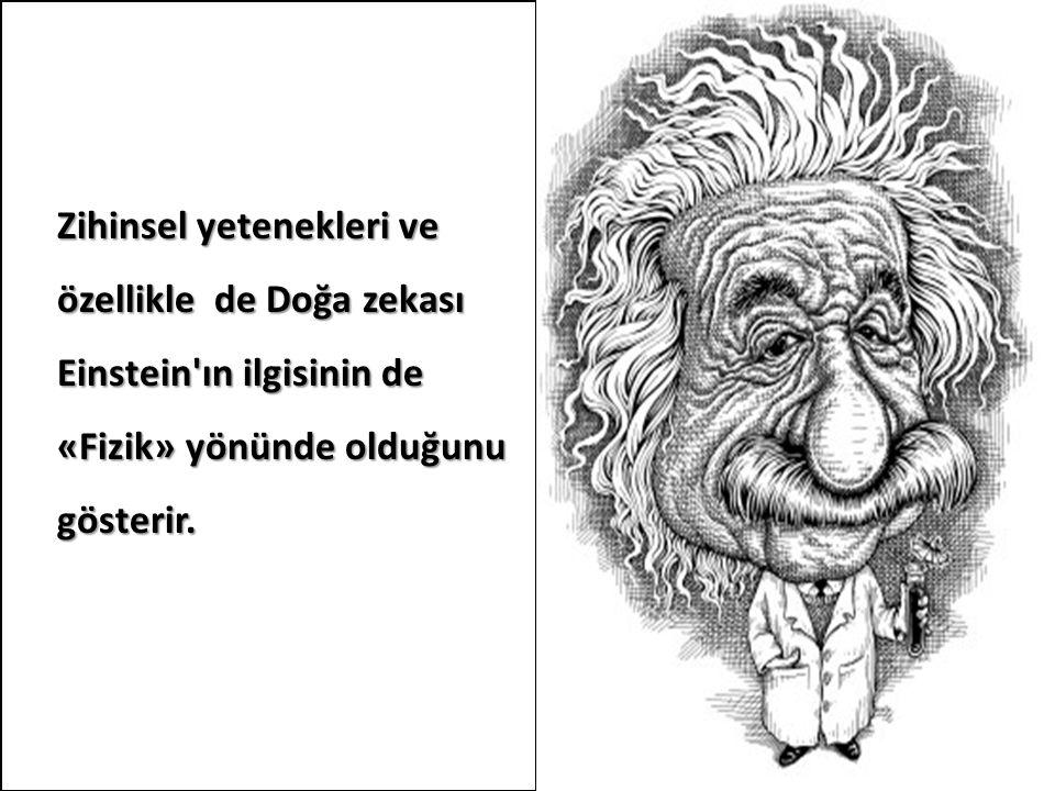 Zihinsel yetenekleri ve özellikle de Doğa zekası Einstein ın ilgisinin de «Fizik» yönünde olduğunu gösterir.