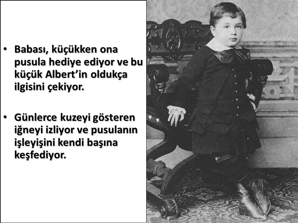 Babası, küçükken ona pusula hediye ediyor ve bu küçük Albert'in oldukça ilgisini çekiyor.