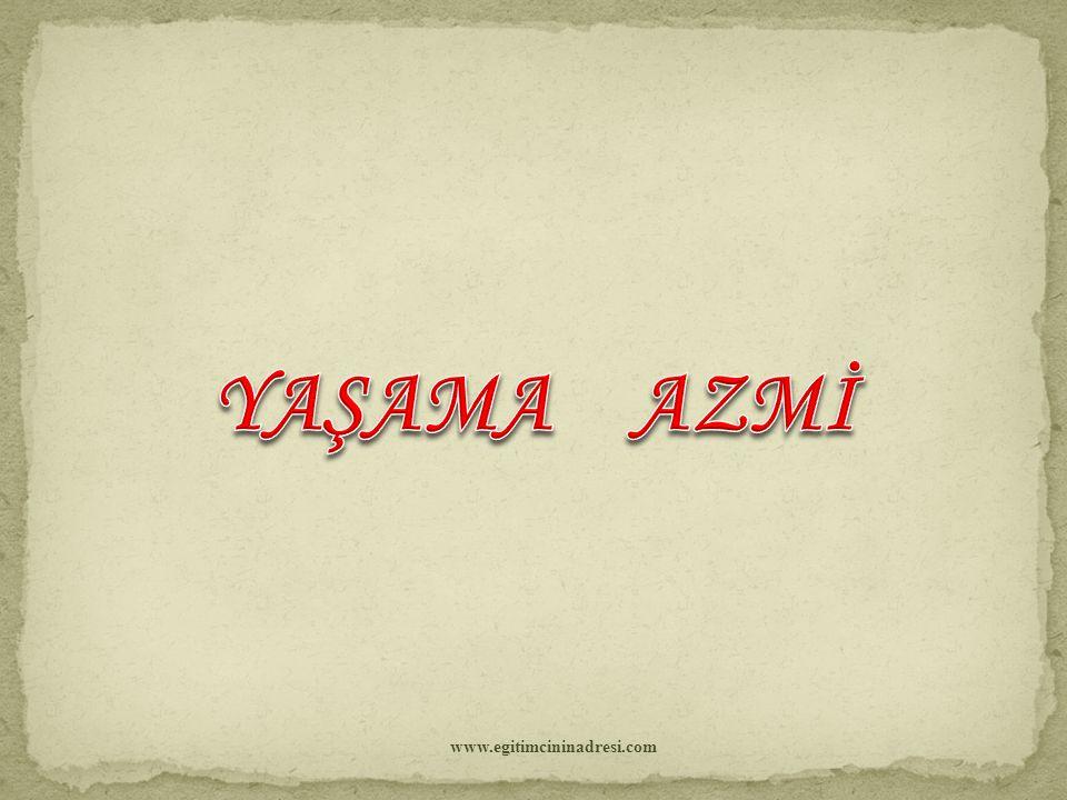 YAŞAMA AZMİ www.egitimcininadresi.com