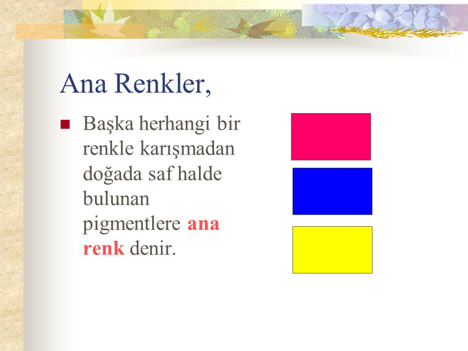Ana Renkler, Başka herhangi bir renkle karışmadan doğada saf halde bulunan pigmentlere ana renk denir.