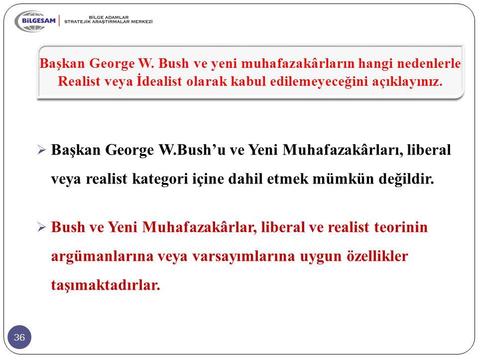 Başkan George W. Bush ve yeni muhafazakârların hangi nedenlerle Realist veya İdealist olarak kabul edilemeyeceğini açıklayınız.